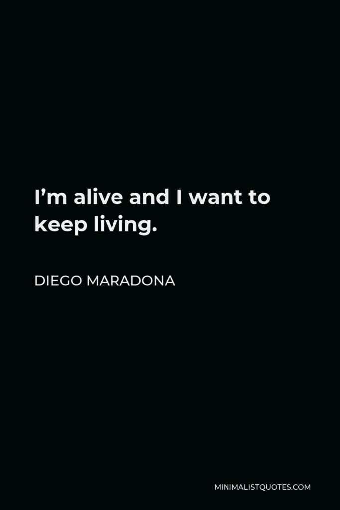 Diego Maradona Quote - I'm alive and I want to keep living.