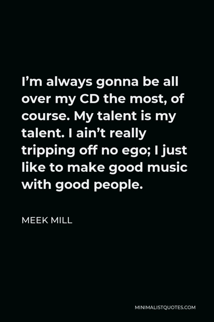 Meek Mill Quote - I'm always gonna be all over my CD the most, of course. My talent is my talent. I ain't really tripping off no ego; I just like to make good music with good people.