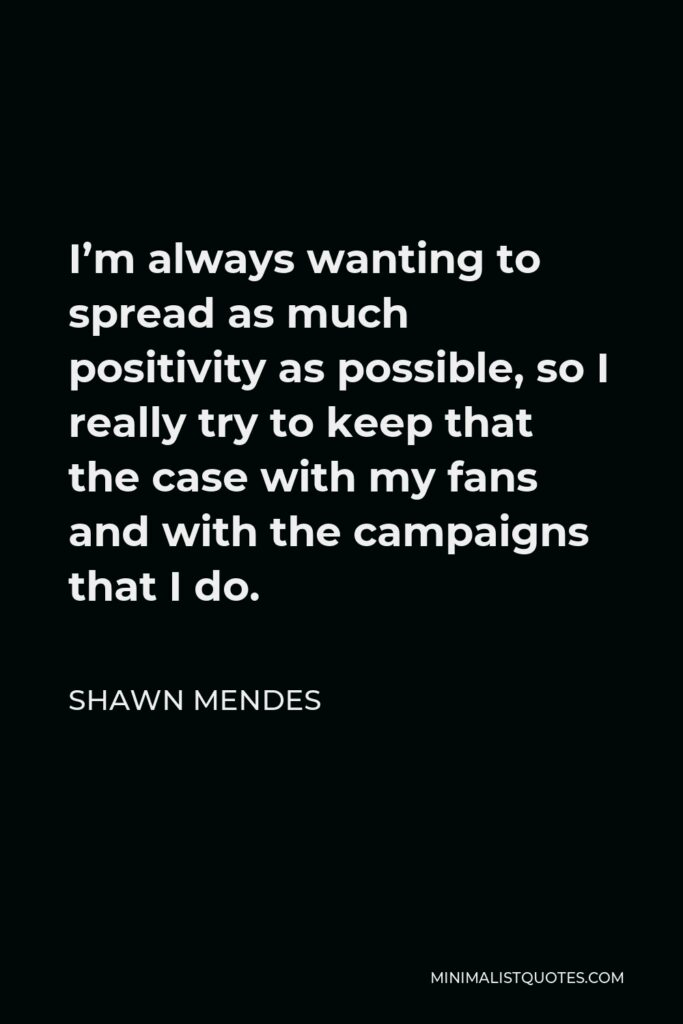 Shawn Mendes Quote - I'm always wanting to spread as much positivity as possible, so I really try to keep that the case with my fans and with the campaigns that I do.