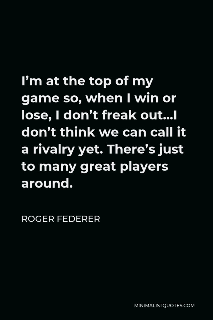 Roger Federer Quote - I'm at the top of my game so, when I win or lose, I don't freak out…I don't think we can call it a rivalry yet. There's just to many great players around.