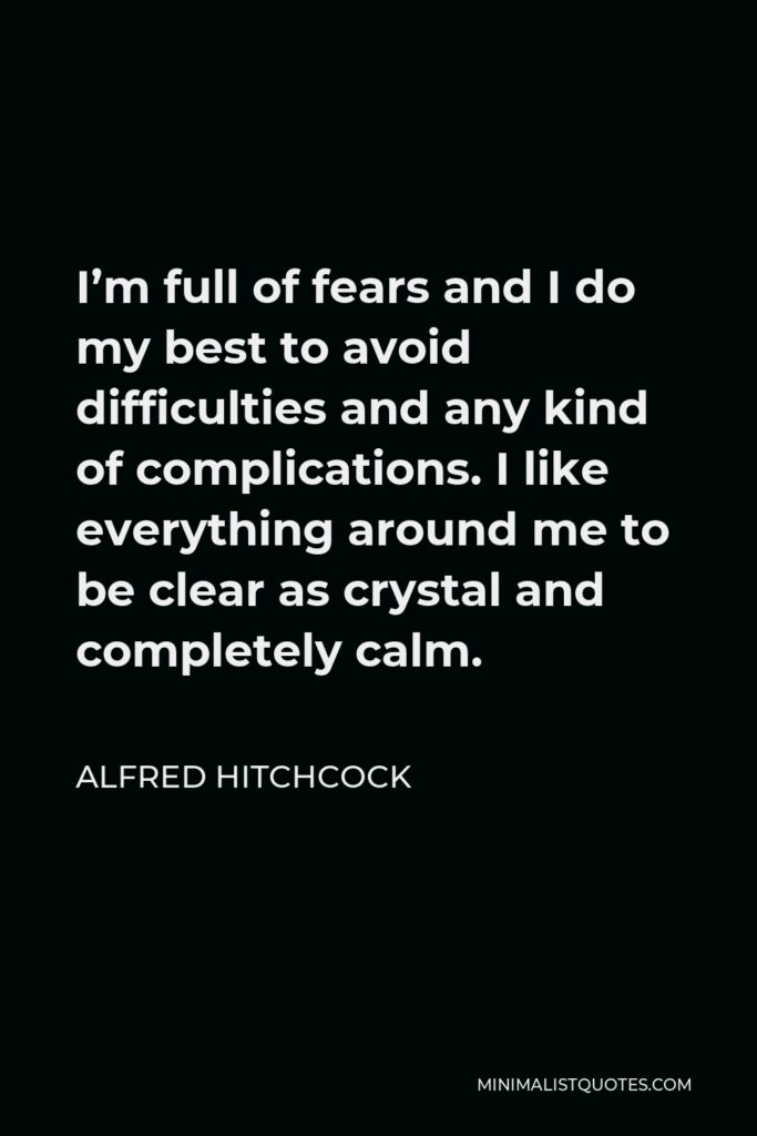 Alfred Hitchcock Quote - I'm full of fears and I do my best to avoid difficulties and any kind of complications. I like everything around me to be clear as crystal and completely calm.