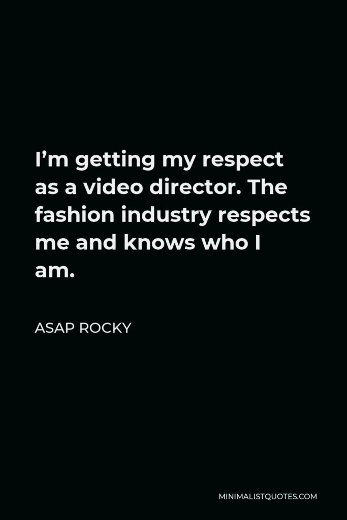 ASAP Rocky Quote - I'm getting my respect as a video director. The fashion industry respects me and knows who I am.