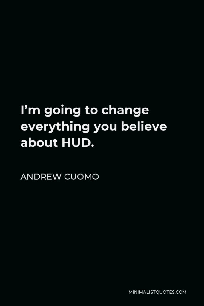 Andrew Cuomo Quote - I'm going to change everything you believe about HUD.