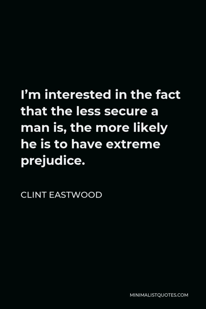 Clint Eastwood Quote - I'm interested in the fact that the less secure a man is, the more likely he is to have extreme prejudice.