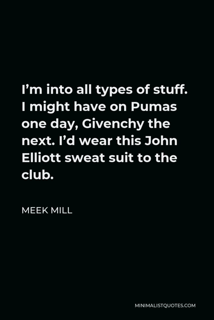Meek Mill Quote - I'm into all types of stuff. I might have on Pumas one day, Givenchy the next. I'd wear this John Elliott sweat suit to the club.