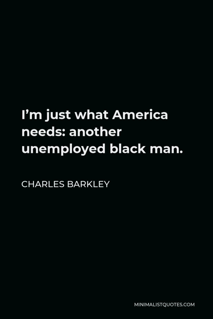 Charles Barkley Quote - I'm just what America needs: another unemployed black man.