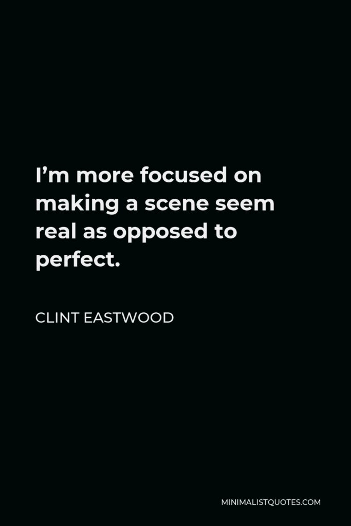 Clint Eastwood Quote - I'm more focused on making a scene seem real as opposed to perfect.