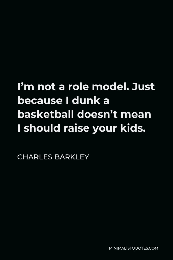 Charles Barkley Quote - I'm not a role model. Just because I dunk a basketball doesn't mean I should raise your kids.