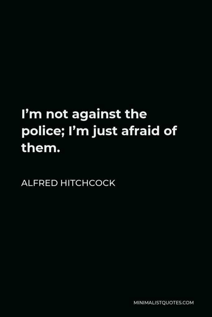 Alfred Hitchcock Quote - I'm not against the police; I'm just afraid of them.