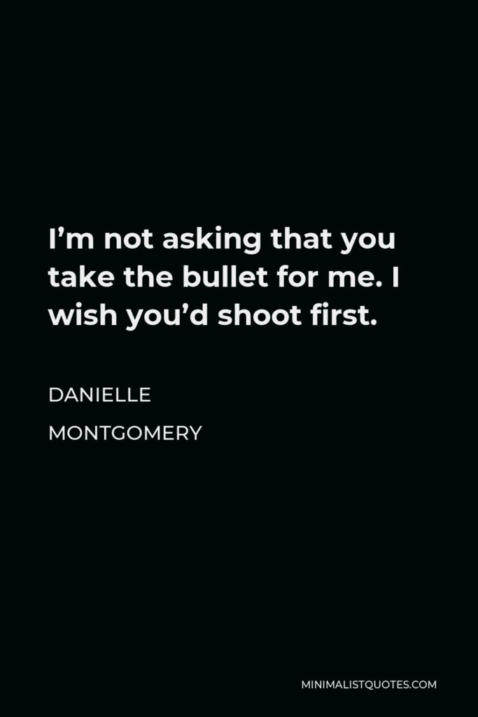 Danielle Montgomery Quote - I'm not asking that you take the bullet for me. I wish you'd shoot first.