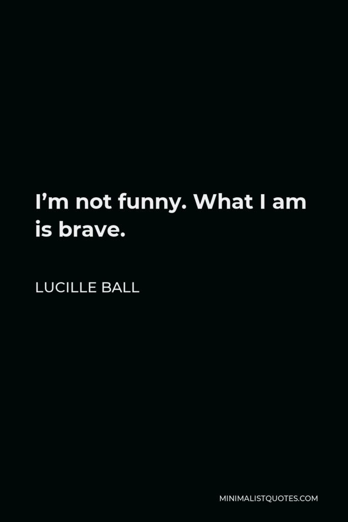 Lucille Ball Quote - I'm not funny. What I am is brave.