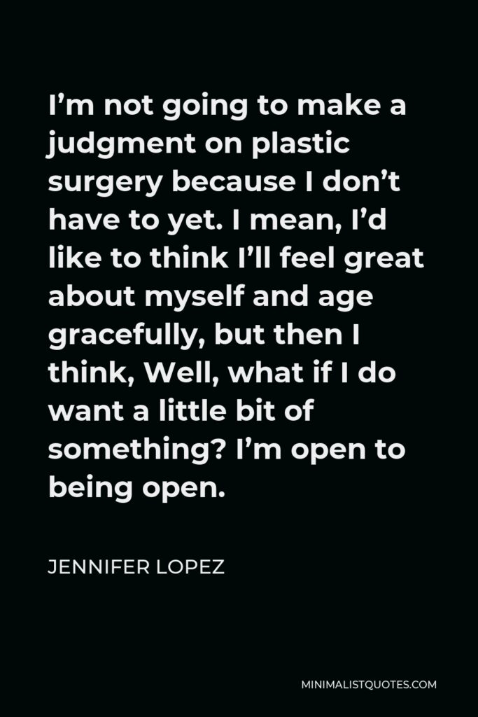 Jennifer Lopez Quote - I'm not going to make a judgment on plastic surgery because I don't have to yet. I mean, I'd like to think I'll feel great about myself and age gracefully, but then I think, Well, what if I do want a little bit of something? I'm open to being open.