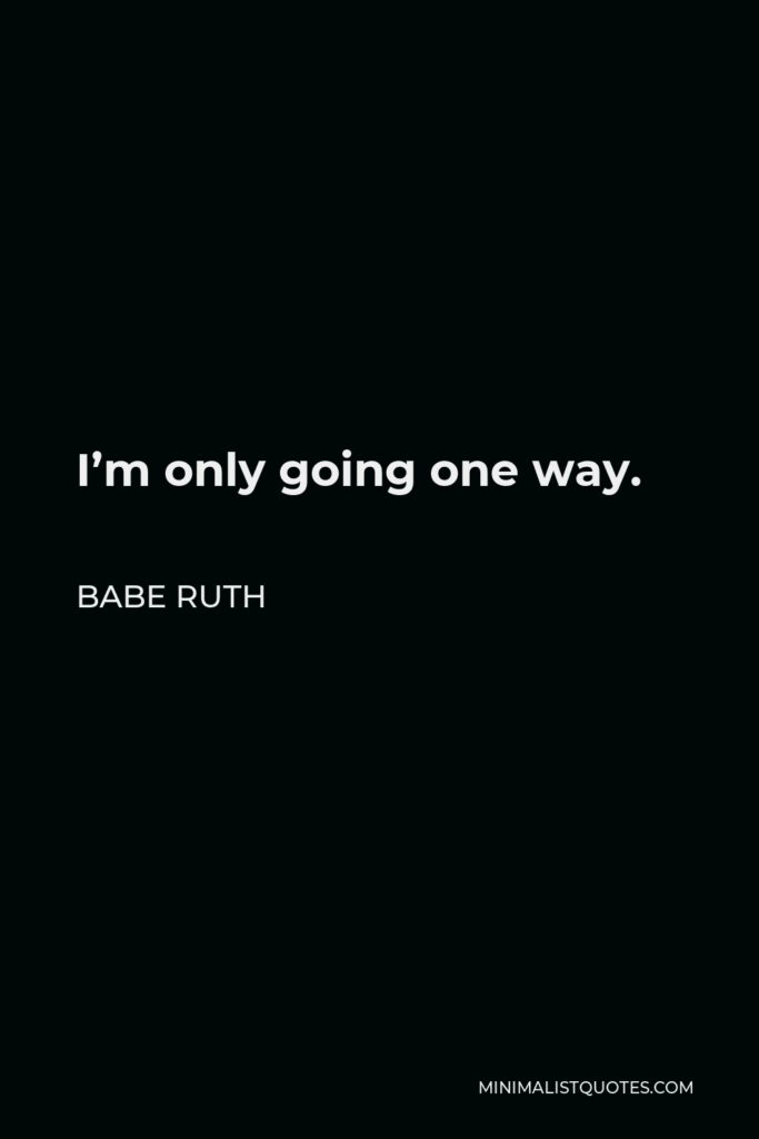 Babe Ruth Quote - I'm only going one way.