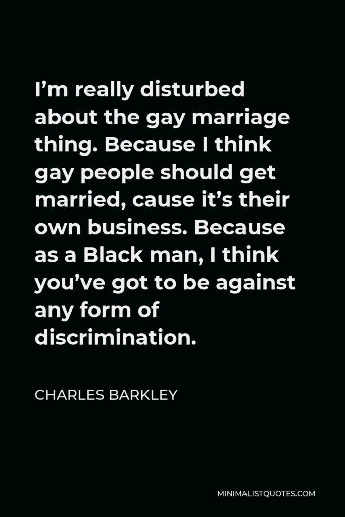 Charles Barkley Quote - I'm really disturbed about the gay marriage thing. Because I think gay people should get married, cause it's their own business. Because as a Black man, I think you've got to be against any form of discrimination.