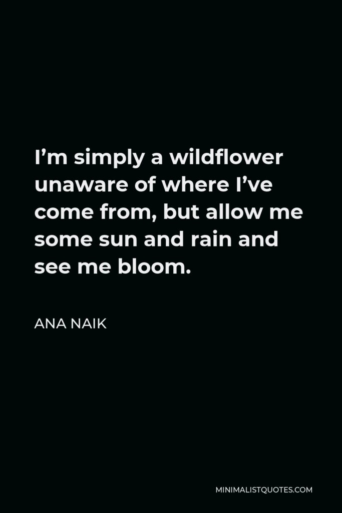 Ana Naik Quote - I'm simply a wildflower unaware of where I've come from, but allow me some sun and rain and see me bloom.