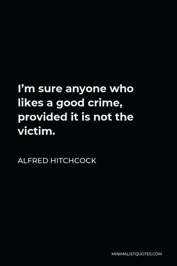 Alfred Hitchcock Quote - I'm sure anyone who likes a good crime, provided it is not the victim.