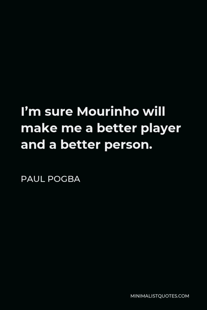 Paul Pogba Quote - I'm sure Mourinho will make me a better player and a better person.