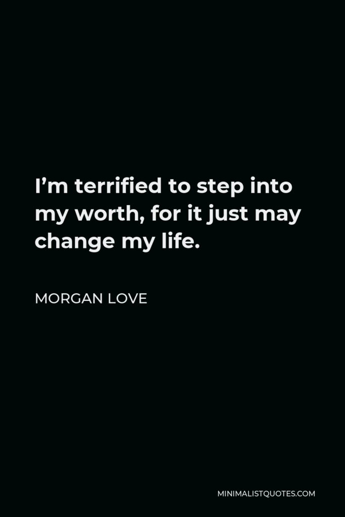 Morgan Love Quote - I'm terrified to step into my worth, for it just may change my life.