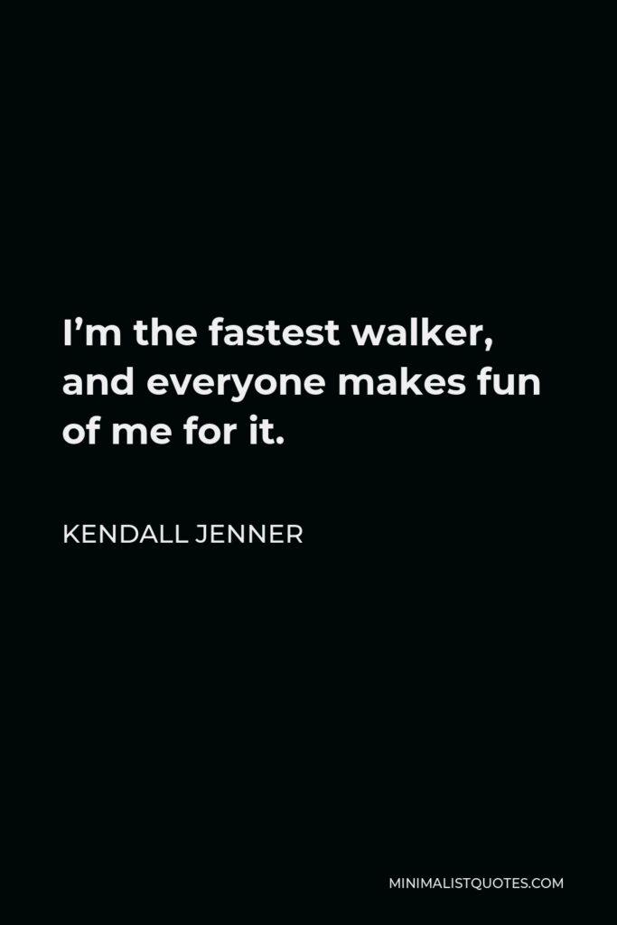 Kendall Jenner Quote - I'm the fastest walker, and everyone makes fun of me for it.