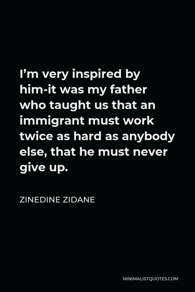 Zinedine Zidane Quote - I'm very inspired by him-it was my father who taught us that an immigrant must work twice as hard as anybody else, that he must never give up.