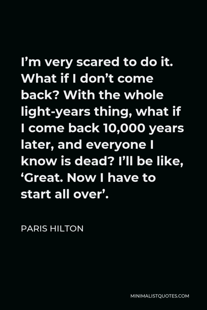 Paris Hilton Quote - I'm very scared to do it. What if I don't come back? With the whole light-years thing, what if I come back 10,000 years later, and everyone I know is dead? I'll be like, 'Great. Now I have to start all over'.