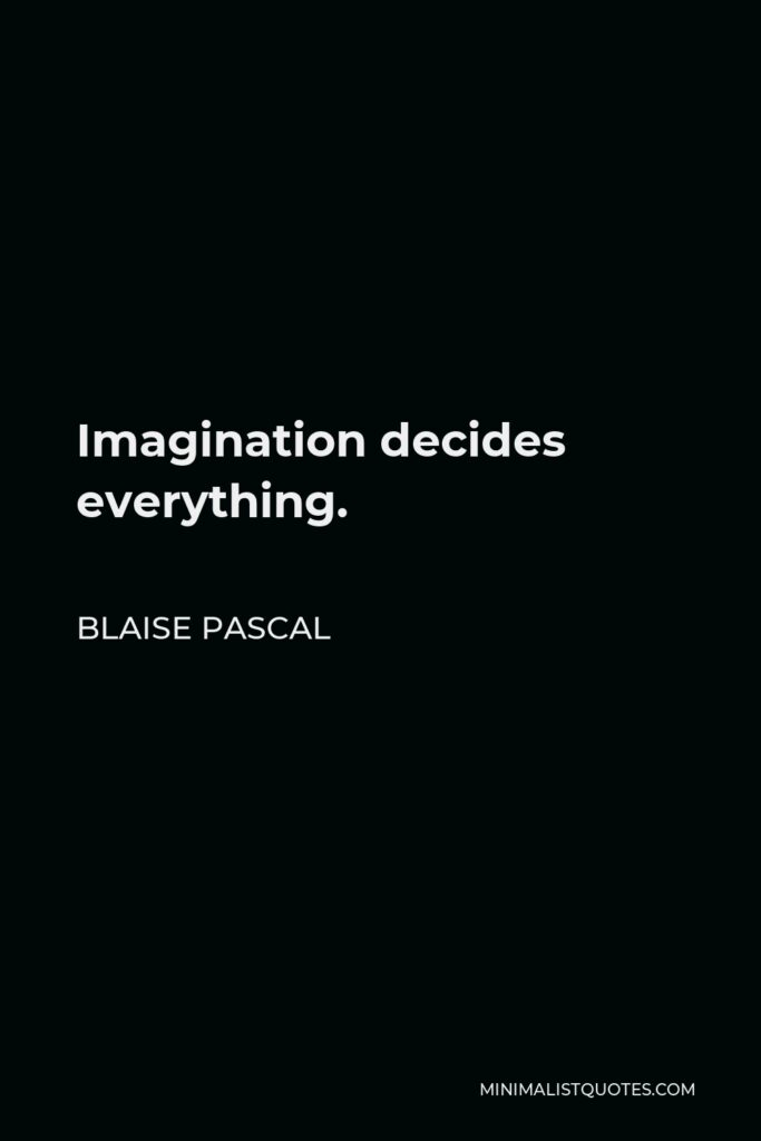 Blaise Pascal Quote - Imagination decides everything.