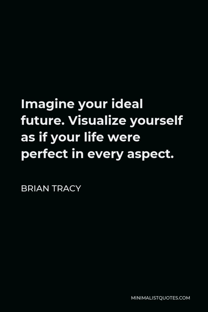 Brian Tracy Quote - Imagine your ideal future. Visualize yourself as if your life were perfect in every aspect.