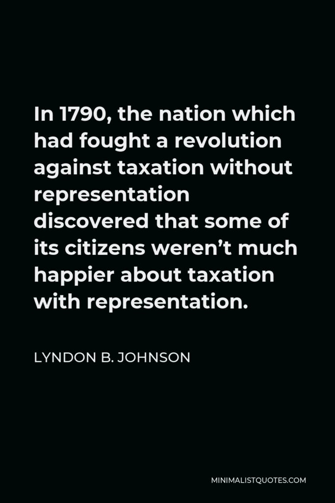 Lyndon B. Johnson Quote - In 1790, the nation which had fought a revolution against taxation without representation discovered that some of its citizens weren't much happier about taxation with representation.