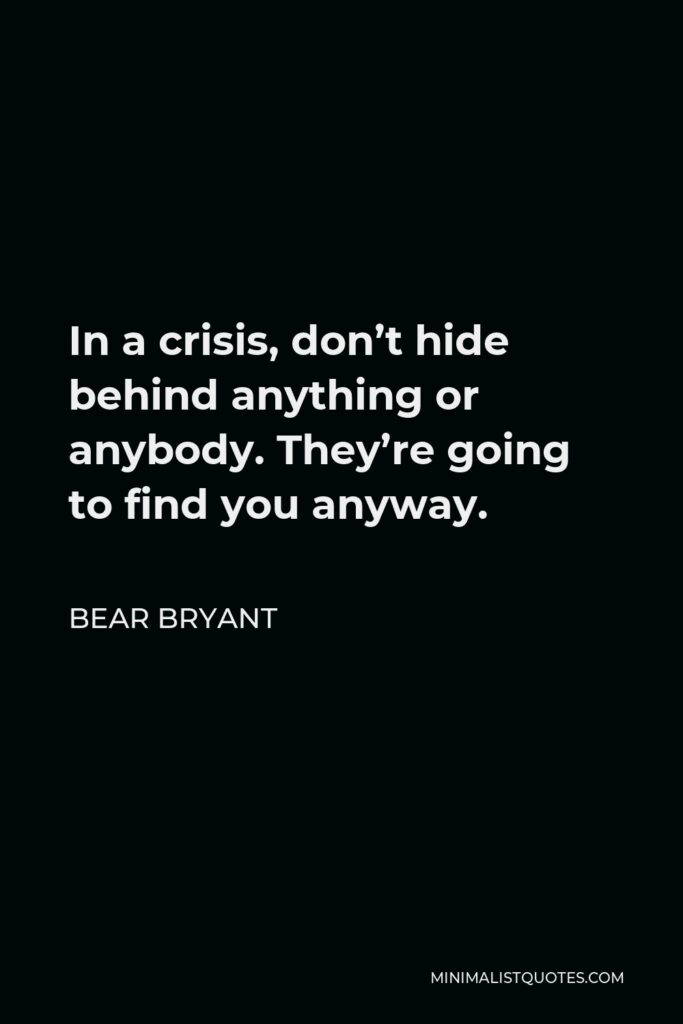 Bear Bryant Quote - In a crisis, don't hide behind anything or anybody. They're going to find you anyway.