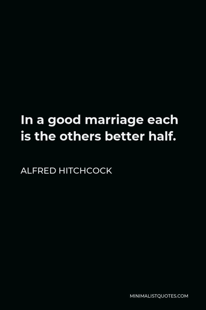 Alfred Hitchcock Quote - In a good marriage each is the others better half.
