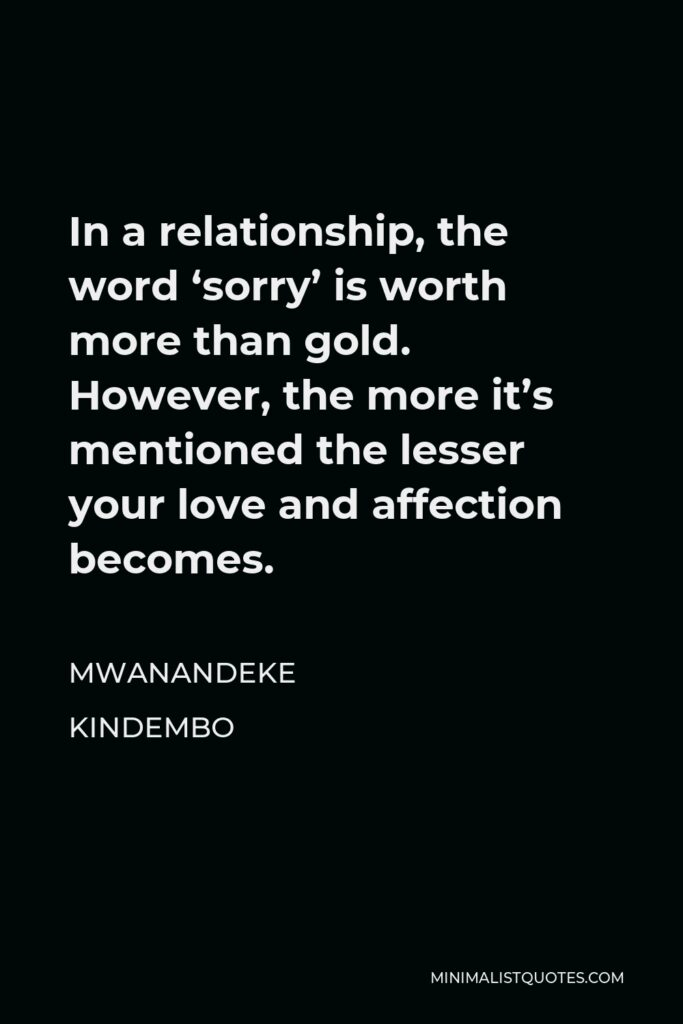 Mwanandeke Kindembo Quote - In a relationship, the word 'sorry' is worth more than gold. However, the more it's mentioned the lesser your love and affection becomes.
