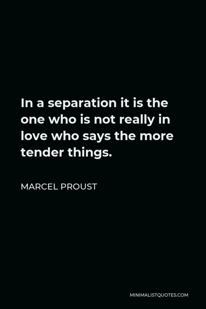 Marcel Proust Quote - In a separation it is the one who is not really in love who says the more tender things.