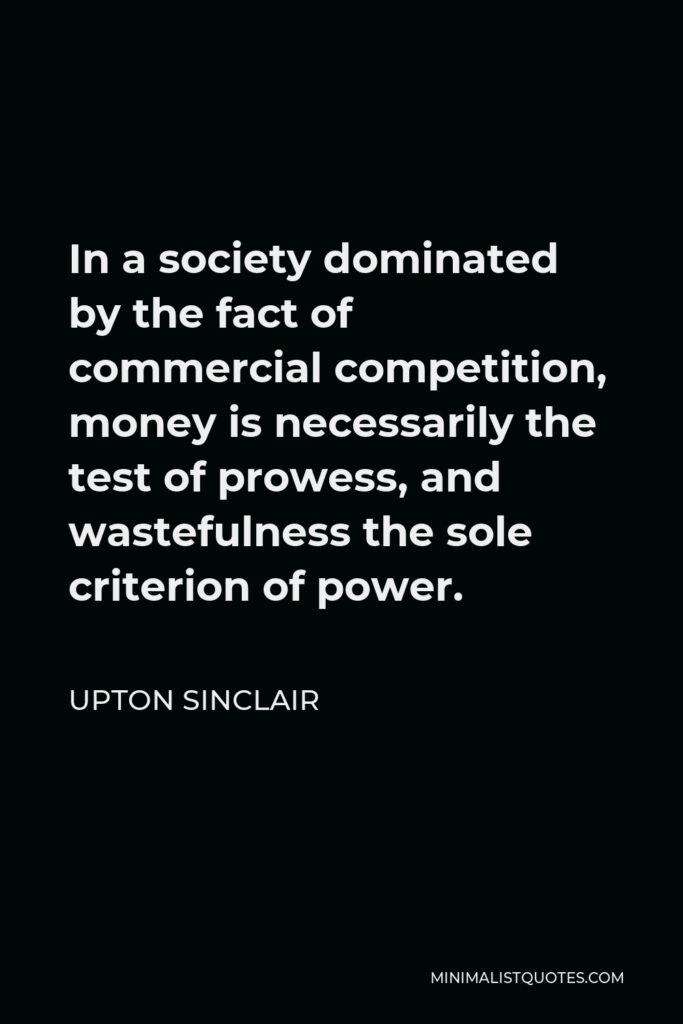 Upton Sinclair Quote - In a society dominated by the fact of commercial competition, money is necessarily the test of prowess, and wastefulness the sole criterion of power.