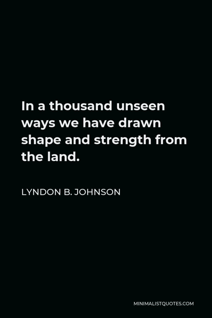 Lyndon B. Johnson Quote - In a thousand unseen ways we have drawn shape and strength from the land.