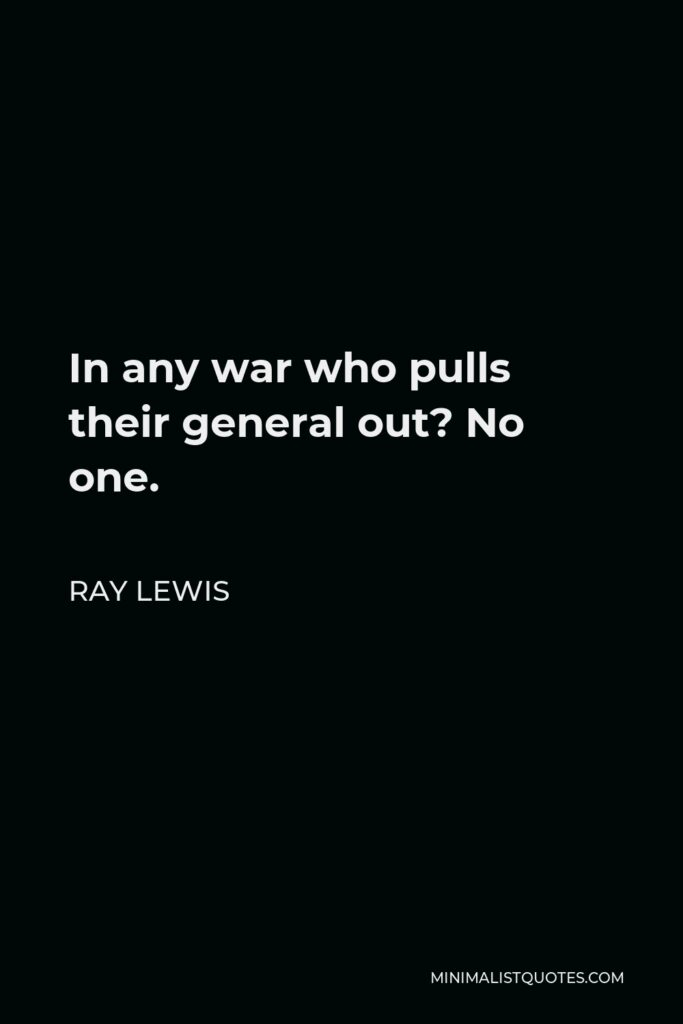Ray Lewis Quote - In any war who pulls their general out? No one.
