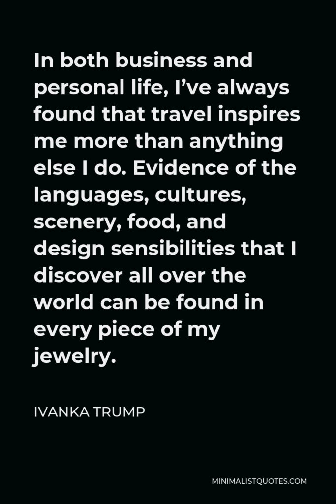 Ivanka Trump Quote - In both business and personal life, I've always found that travel inspires me more than anything else I do.