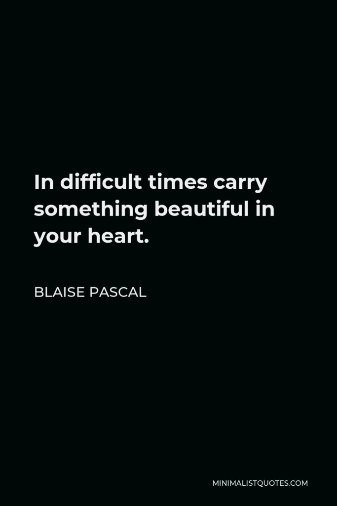 Blaise Pascal Quote - In difficult times carry something beautiful in your heart.