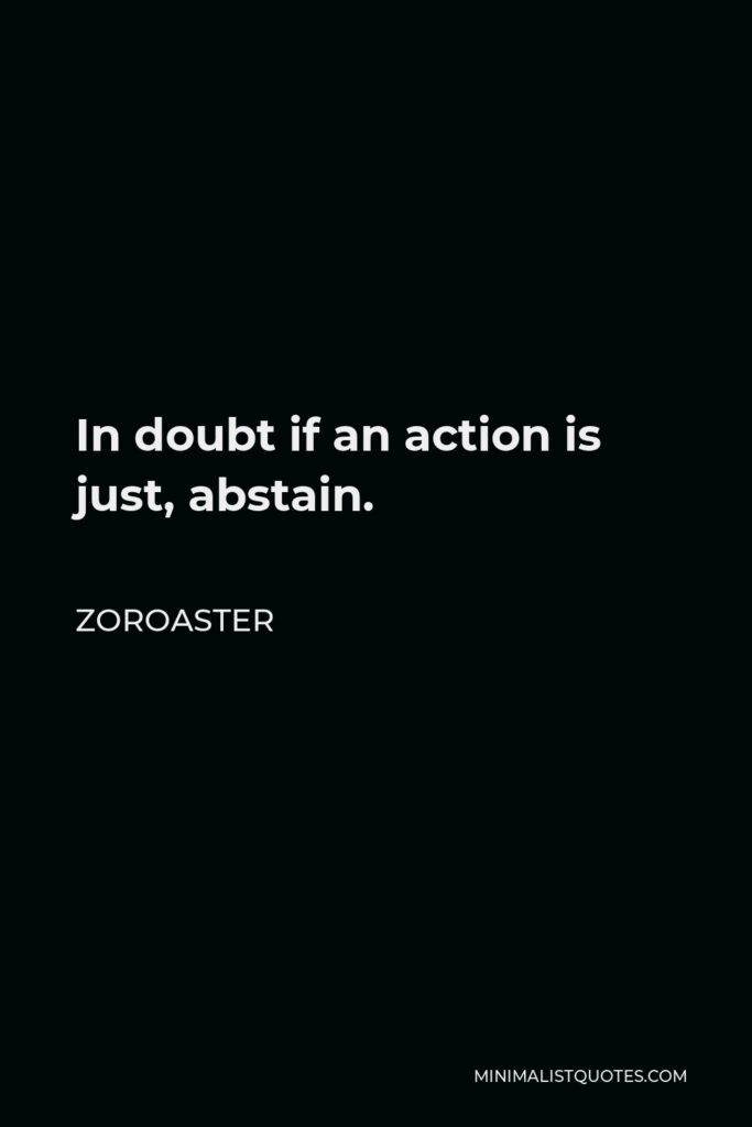 Zoroaster Quote - In doubt if an action is just, abstain.