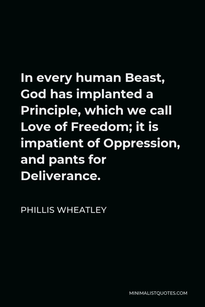 Phillis Wheatley Quote - In every human Beast, God has implanted a Principle, which we call Love of Freedom; it is impatient of Oppression, and pants for Deliverance.