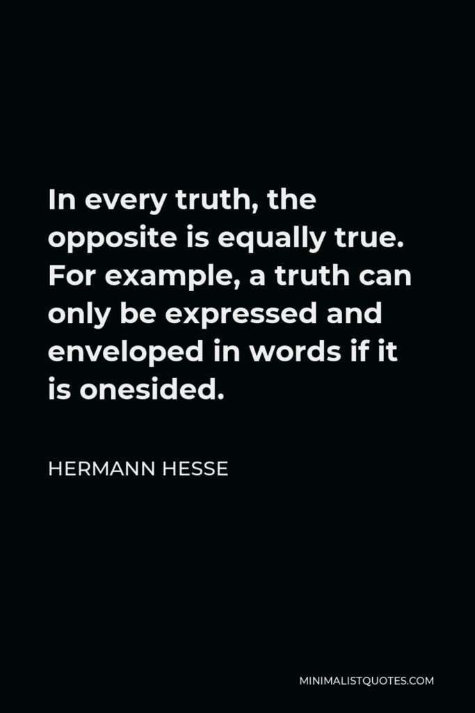 Hermann Hesse Quote - In every truth, the opposite is equally true. For example, a truth can only be expressed and enveloped in words if it is onesided.