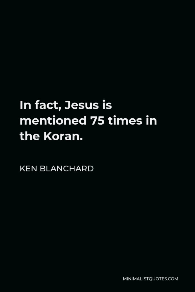 Ken Blanchard Quote - In fact, Jesus is mentioned 75 times in the Koran.