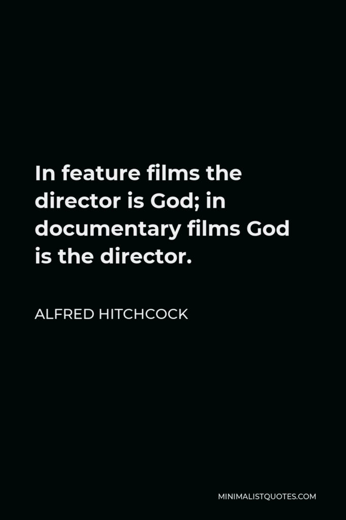 Alfred Hitchcock Quote - In feature films the director is God; in documentary films God is the director.