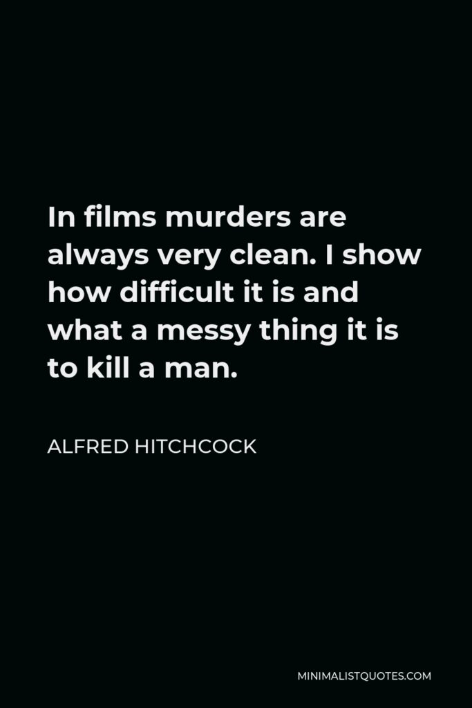 Alfred Hitchcock Quote - In films murders are always very clean. I show how difficult it is and what a messy thing it is to kill a man.