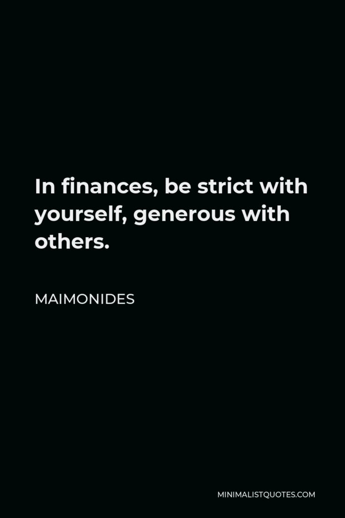 Maimonides Quote - In finances, be strict with yourself, generous with others.