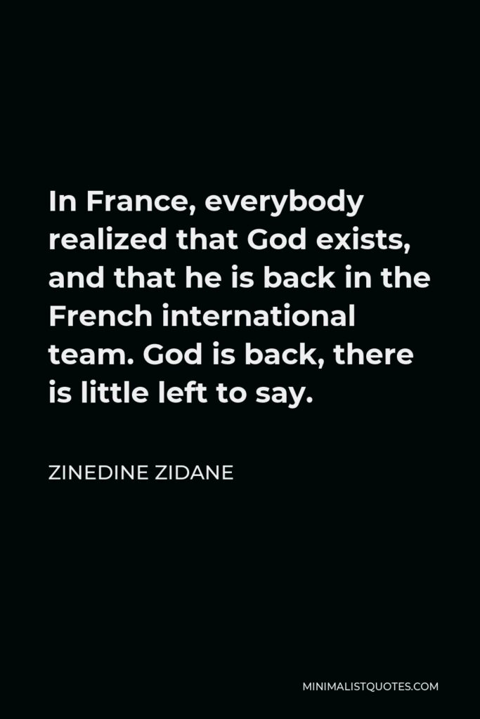 Zinedine Zidane Quote - In France, everybody realized that God exists, and that he is back in the French international team. God is back, there is little left to say.