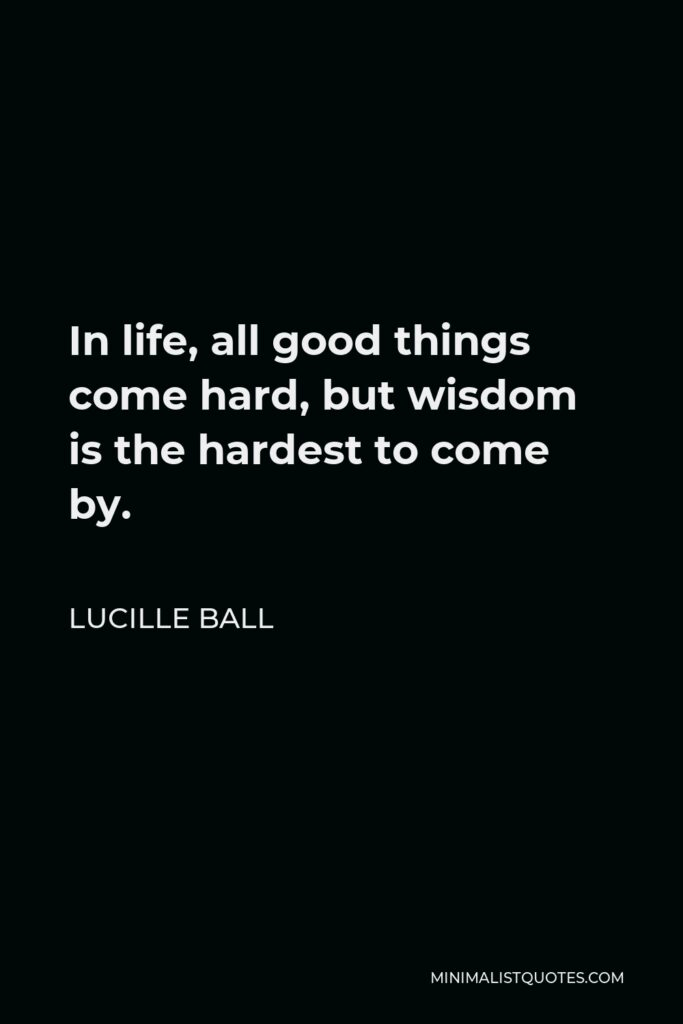 Lucille Ball Quote - In life, all good things come hard, but wisdom is the hardest to come by.