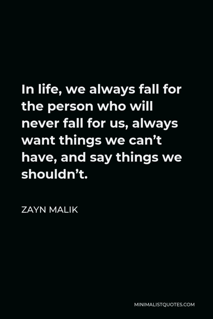 Zayn Malik Quote - In life, we always fall for the person who will never fall for us, always want things we can't have, and say things we shouldn't.