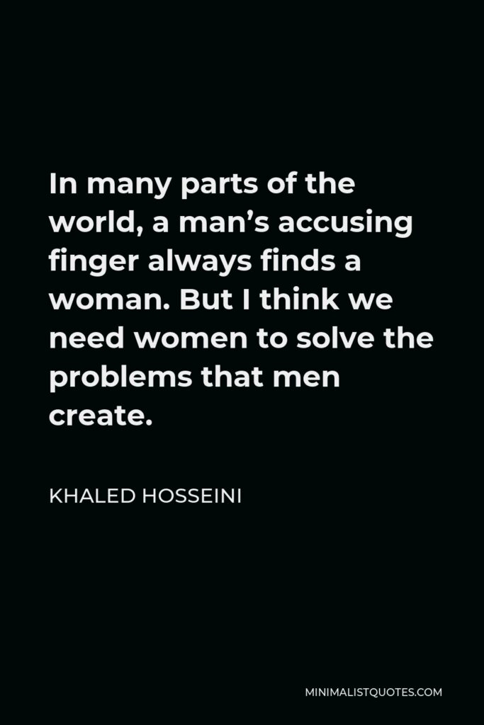 Khaled Hosseini Quote - In many parts of the world, a man's accusing finger always finds a woman. But I think we need women to solve the problems that men create.