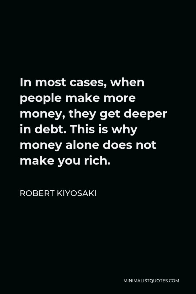 Robert Kiyosaki Quote - In most cases, when people make more money, they get deeper in debt. This is why money alone does not make you rich.