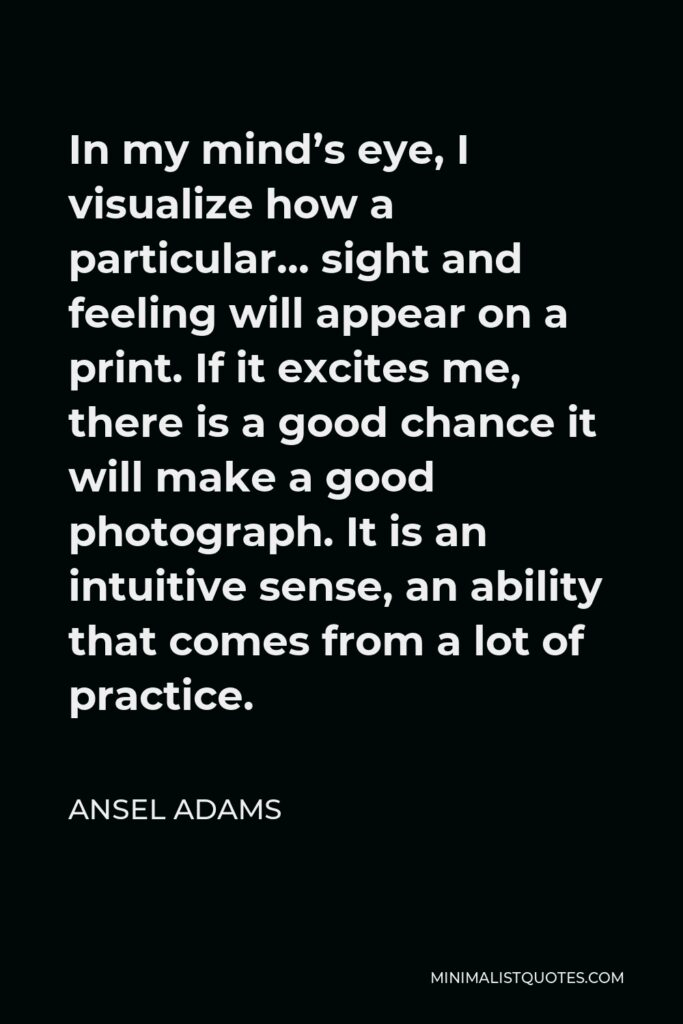 Ansel Adams Quote - In my mind's eye, I visualize how a particular… sight and feeling will appear on a print. If it excites me, there is a good chance it will make a good photograph. It is an intuitive sense, an ability that comes from a lot of practice.